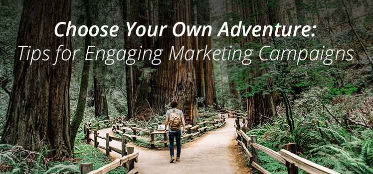 Choose Your Own Adventure: Tips for Engaging Marketing Campaigns