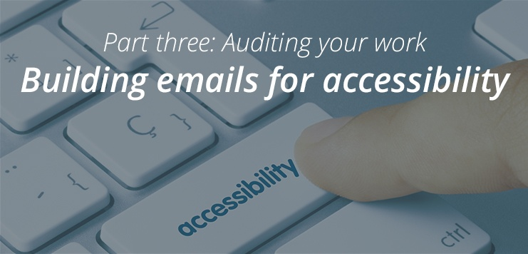 Building Emails for Accessibility:Auditing Your Work (Part 3 of 3)